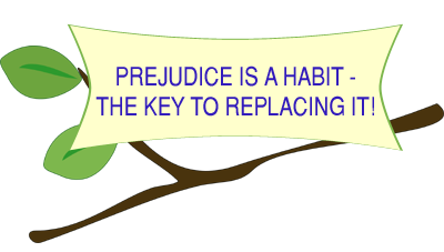 Prejudice Is A Habit - The Key To Replacing It!